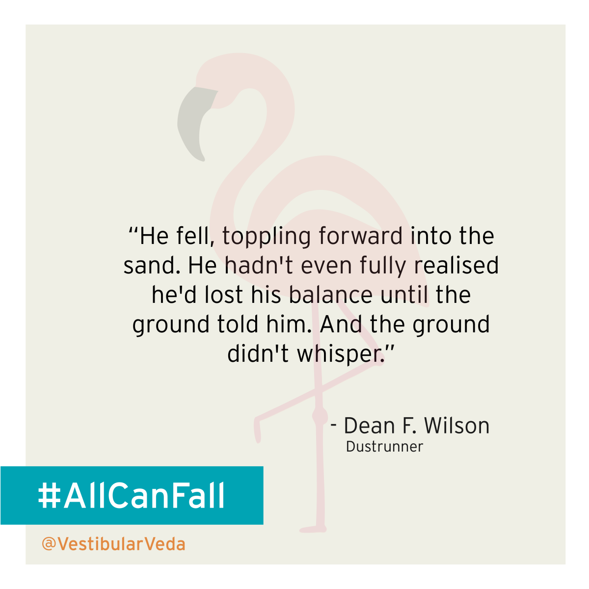 """He fell, toppling forward into the sand. He hadn't even fully realised he'd lost his balance until the ground told him. And the ground didn't whisper.""  ― Dean F. Wilson, Dustrunner"