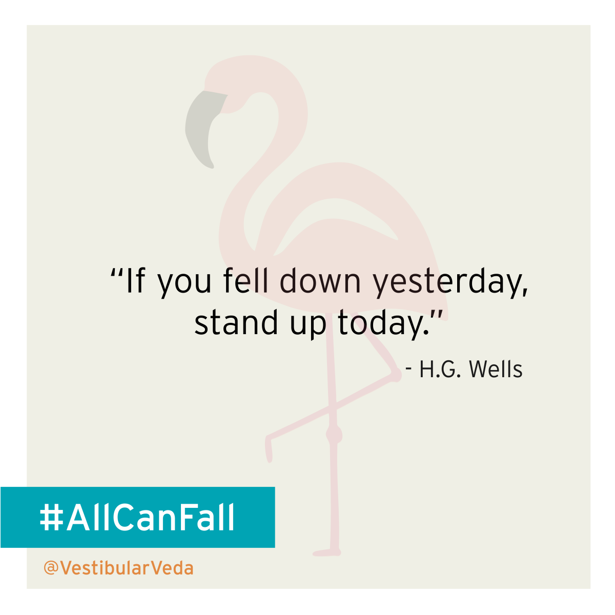 """If you fell down yesterday, stand up today."" ― H.G. Wells"