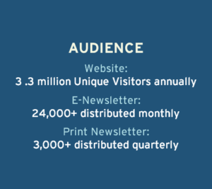 Audience: Website, 3.3 million unique visitors annually. E-newsletter, 24,000+ distributed monthly. Print newsletter, 3,000+ distributed quarterly